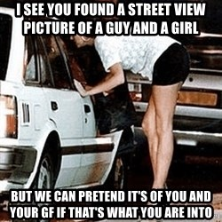 karma whore - I see you found a street view picture of a guy and a girl but we can pretend it's of you and your gf if that's what you are into