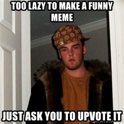 Scumbag Steve - too lazy to make a funny meme just ask you to upvote it