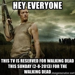 Daryl Dixon - HeY EVERYONE THIS TV IS RESERVED FOR WALKING DEAD THIS SUNDAY (2-8-2013) FOR THE WALKING DEAD