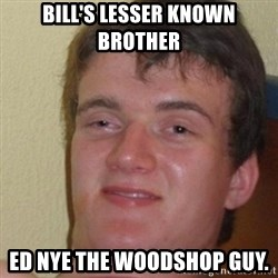 really high guy - Bill's lesser known brother ed nye the woodshop guy.