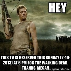 Daryl Dixon -                     HEY THIS TV IS RESERVED THIS SUNDAY (2-10-2013) AT 6 PM FOR THE WALKING DEAD. THANKS, MEGAN
