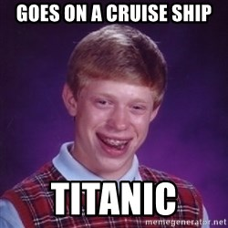 Bad Luck Brian - Goes on a cruise ship Titanic