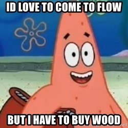 Happily Oblivious Patrick - ID LOVE TO COME TO FLOW BUT I HAVE TO BUY WOOD