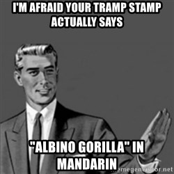 "Correction Guy - I'm afraid your tramp stamp actually says ""albino gorilla"" in mandarin"