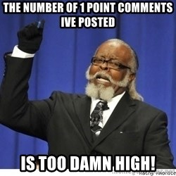 Too high - the number of 1 point comments ive posted is too damn high!