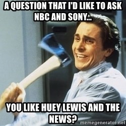 Patrick Bateman - A QUESTION THAT I'D LIKE TO ASK NBC AND SONY... YOU LIKE HUEY LEWIS AND THE NEWS?