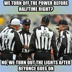 NFL Ref Meeting - we turn off the power before halftime right? no, we turn out the lights after beyonce goes on