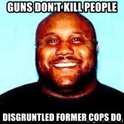 KOPKILLER - Guns don't kill peoPle Disgruntled former cops do