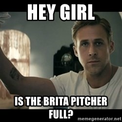ryan gosling hey girl - hey girl is the brita pitcher full?