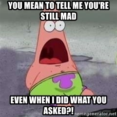 D Face Patrick - You mean to tell me you're still mad even when i did what you asked?!