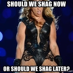 Beyonce SuperBowl face - Should we shag now Or sHould we shag later?