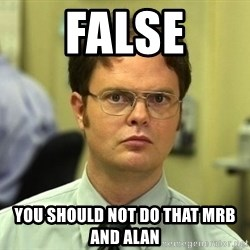 Dwight Schrute - FALSE You should not do that mrb and alan