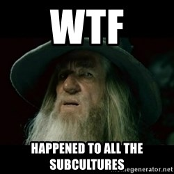 no memory gandalf - wtf HAPPENED TO ALL THE SUBCULTURES