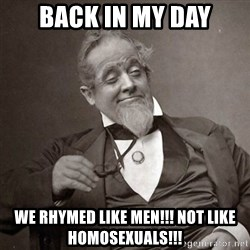 1889 [10] guy - back in my day we rhymed like men!!! not like homosexuals!!!