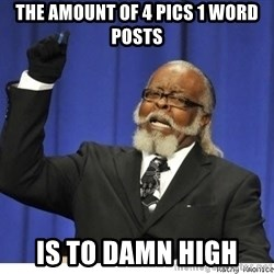 The tolerance is to damn high! - The amount of 4 pics 1 word posts is to damn high