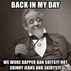 1889 [10] guy - back in my day we wore dapper dan suits!!! not skinny jeans and skirts!!!