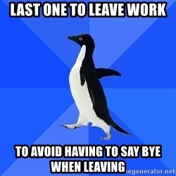 Socially Awkward Penguin - Last one to leave work to avoid having to say bye when leaving