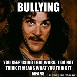 Inigo Montoya - BULLYING YOU KEEP USING THAT WORD.  I DO NOT THINK IT MEANS WHAT YOU THINK IT MEANS.