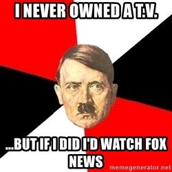 Advice Hitler - i never owned a t.v. ...but if i did i'd watch fox news