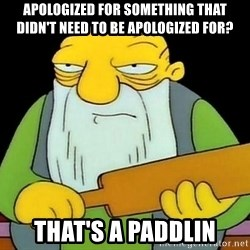 paddling - apologized for something that didn't need to be apologized for? that's a paddlin