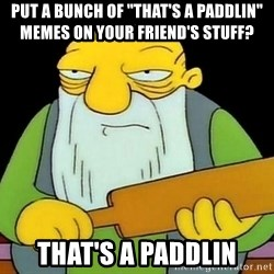 """paddling - put a bunch of """"that's a paddlin"""" memes on your friend's stuff? that's a paddlin"""
