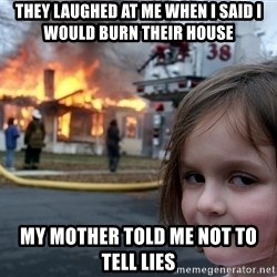 Disaster Girl - they laughed at me when i said i would burn their house my mother told me not to tell lies