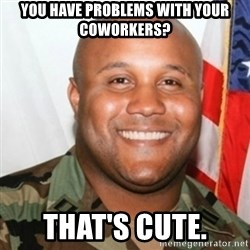 Christopher Dorner - You have problems with your coworkers? That's cute.