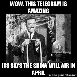According to this thing you're gay - wow, this telegram is amazing its says the show will air in april