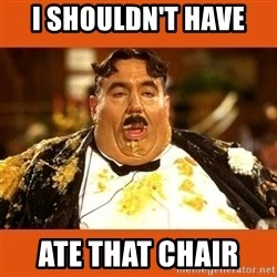 Fat Guy - I SHOULDN'T HAVE  ATE THAT CHAIR