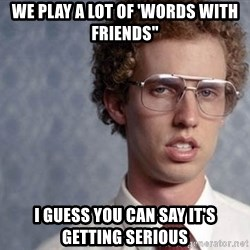 "Napoleon Dynamite - we play a lot of 'words with Friends"" I guess you can say it's getting serious"