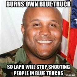 Christopher Dorner - burns own blue truck So lapd will stop shooting people in blue trucks