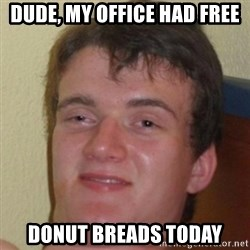10guy - Dude, my office had free donut breads today