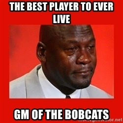crying michael jordan - the best player to ever live gm of the bobcats