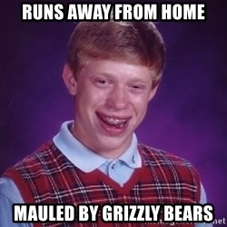 Bad Luck Brian - Runs Away From HOme Mauled by Grizzly Bears