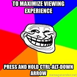 Trollface - To maximize viewing experience press and Hold CTRL-ALT-DOWN arrow