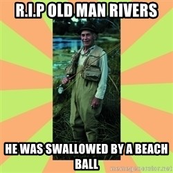 old man river - R.I.P OLD MAN RIVERS HE WAS SWALLOWED BY A BEACH BALL