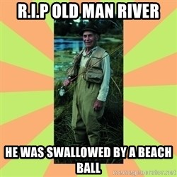 old man river - R.I.P OLD MAN RIVER HE WAS SWALLOWED BY A BEACH BALL