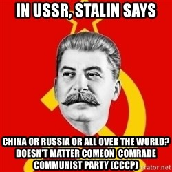 Stalin Says - IN USSR, Stalin SAys China or Russia or all over the world? Doesn't Matter COMeON  comrade COMMUNIST PARTY (CCCP)