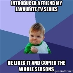 Success Kid - Introduced a friend my favourite tv series he likes it and copied the whole seasons