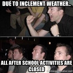 Reaction Guys - due to inclement weather.. all after school activities are closed