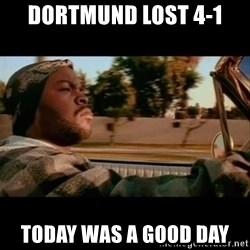 Ice Cube- Today was a Good day - Dortmund lost 4-1 today was a good day