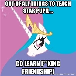 Celestia - out of all things to teach star pupil... go learn f**king friendship!