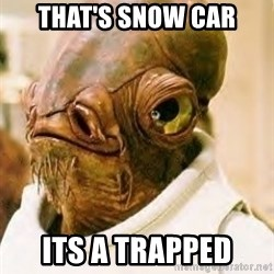 Its A Trap - That's snow car its a trapped