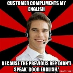 Call Center Craig  - Customer compliments my english because the previous rep. Didn't speak 'Good English.'