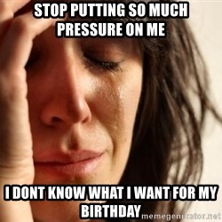 First World Problems - stop putting so much pressure on me  i dont know what i want for my birthday