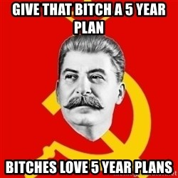 Stalin Says - give that bitch a 5 year plan bitches love 5 year plans
