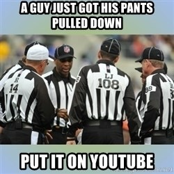 NFL Ref Meeting - a guy just got his pants pulled down put it on youtube