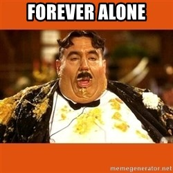 Fat Guy - FOREVER ALONE
