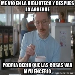 Things are getting pretty Serious (Napoleon Dynamite) - ME VIO EN LA BIBLIOTECA Y DESPUES LA AGREGUE PODRIA DECIR QUE LAS COSAS VAN MYU ENCERIO
