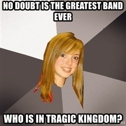 Musically Oblivious 8th Grader - no doubt is the greatest band ever who is in tragic kingdom?